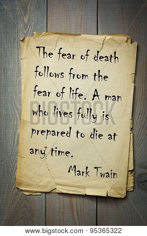 Mark Twain (1835-1910) quote: The fear of death follows from the fear of life. A man who lives fully is prepared to die at any time.