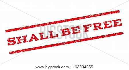 Shall Be Free watermark stamp. Text caption between parallel lines with grunge design style. Rubber seal stamp with dust texture. Vector red color ink imprint on a white background.