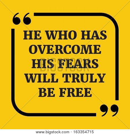 Motivational Quote. He Who Has Overcome His Fears Will Truly Be Free.