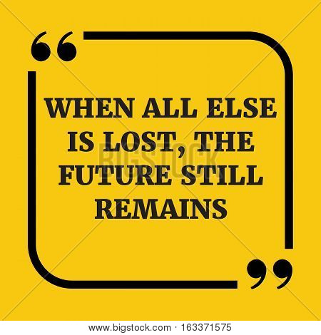 Motivational Quote. When All Else Is Lost, The Future Still Remains.