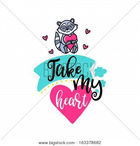 Vector hand drawn lettering poster. Creative typography card with phrase, raccoon and decor elements. Take my heart. Romantic text.
