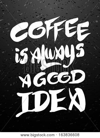 Coffee is always a good idea. Hand drawn coffee chalk lettering quote on black chalkboard. Hand written vector calligraphy for advertising, print products, banners, menu, mugs, coffee to go. Vector illustration stock vector.