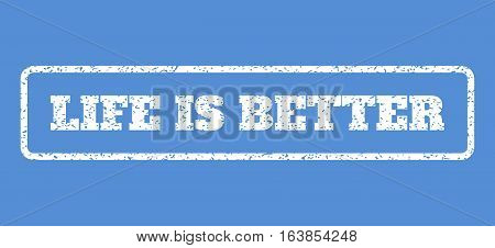 White rubber seal stamp with Life Is Better text. Vector message inside rounded rectangular banner. Grunge design and dust texture for watermark labels. Horisontal emblem on a blue background.