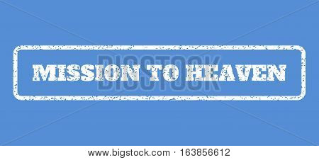 White rubber seal stamp with Mission To Heaven text. Vector tag inside rounded rectangular shape. Grunge design and unclean texture for watermark labels. Horisontal sign on a blue background.
