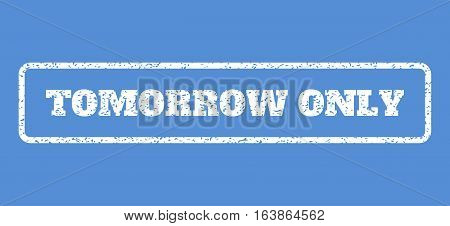 White rubber seal stamp with Tomorrow Only text. Vector message inside rounded rectangular shape. Grunge design and dust texture for watermark labels. Horisontal sign on a blue background.