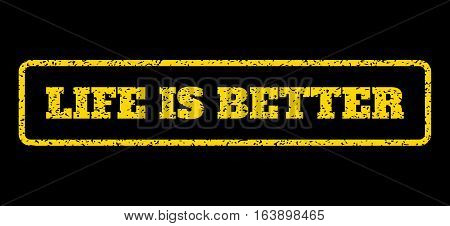 Yellow rubber seal stamp with Life Is Better text. Vector caption inside rounded rectangular banner. Grunge design and scratched texture for watermark labels. Horisontal sign on a blue background.