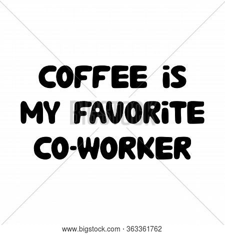 Coffee Is My Favorite Co-worker. Cute Hand Drawn Doodle Bubble Lettering. Isolated On White Backgrou