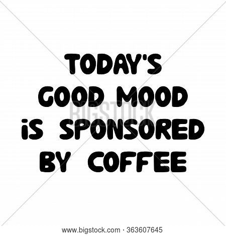 Todays Good Mood Is Sponsored By Coffee. Cute Hand Drawn Doodle Bubble Lettering. Isolated On White