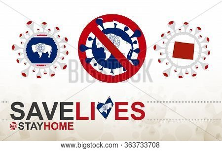 Coronavirus Cell With Us State Wyoming Flag And Map. Stop Covid-19 Sign, Slogan Save Lives Stay Home