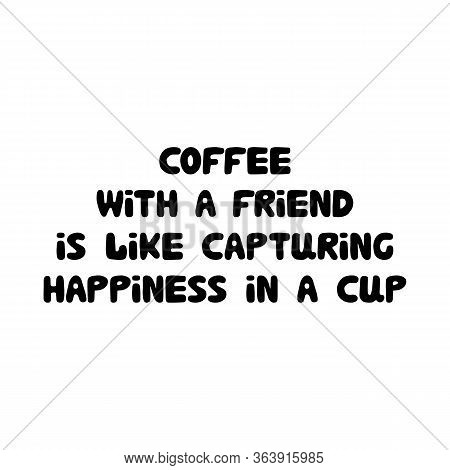 Coffee With A Friend Is Like Capturing Happiness In A Cup. Cute Hand Drawn Doodle Bubble Lettering.