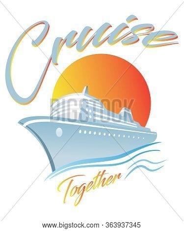 Cruise Together With A Cruise Ship And Sun Graphic For Sailing, Vacation And Travel Concepts.