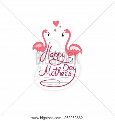 Happy Mothers Day Phrase Written With Stylish Script And Decorated By Pink Flamingo. Holiday Letteri