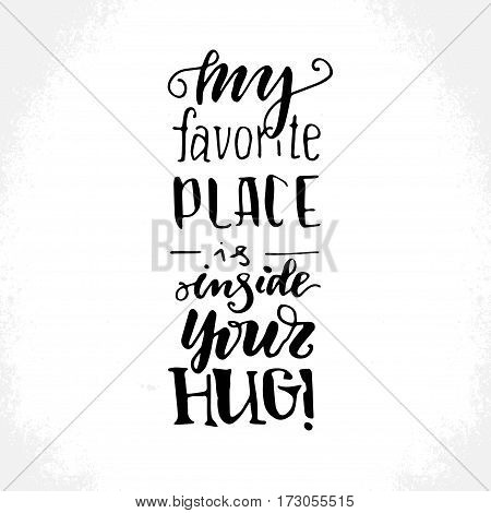 My favourite place is inside your hug - hand drawn lettering print. Black ink vector inscription. Modern brush calligraphy. Valentine's Day greeting quote.