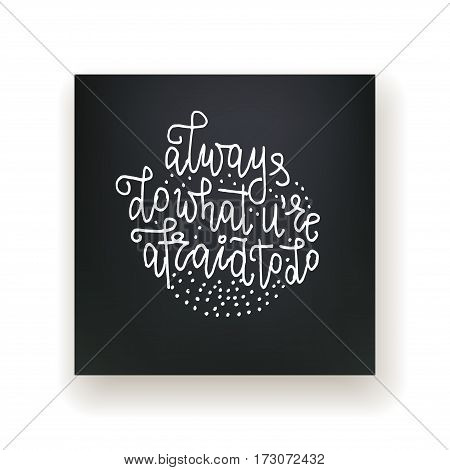 Always do what you're afraid to do - hand lettering card. White ink quote. Vector card.