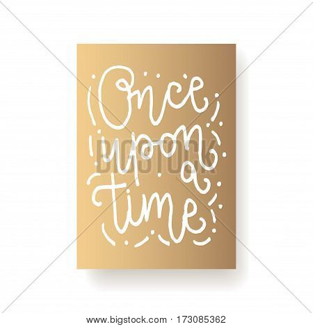 Once upon a time - hand lettering card. Hand drawn print. White ink quote isolated on a gold background. Modern brush calligraphy.