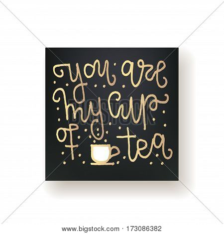 you are my cup of tea - hand lettering card. Hand drawn print. Gold ink quote isolated on a black background. Modern brush calligraphy.