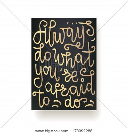 always do what you're afraid to do - hand lettering card. Hand drawn print. Gold ink quote isolated on a black background. Modern brush calligraphy.