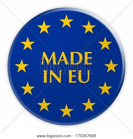 Europe Economy Concept Badge: Made In EU Button With European Union Flag 3d illustration on white background