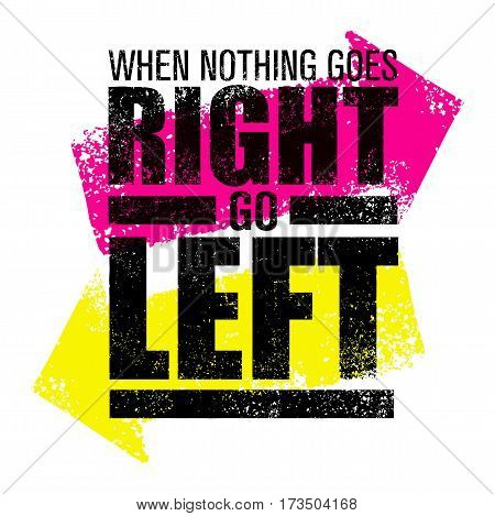 When Nothing Goes Right Go Left. Creative Vector Motivation Quote Poster Concept with Bright Grunge Direction Arrows