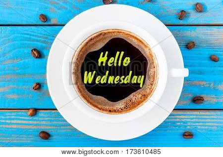 Hello Wednesday - text on morning cup of coffee. Top view, inspiration and motivate message.