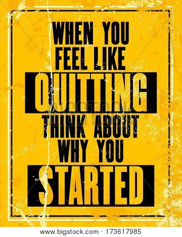 Inspiring motivation quote with text When You Feel Like Quitting Think About Why You Started. Vector typography poster design concept. Distressed old rusted metal sign texture.