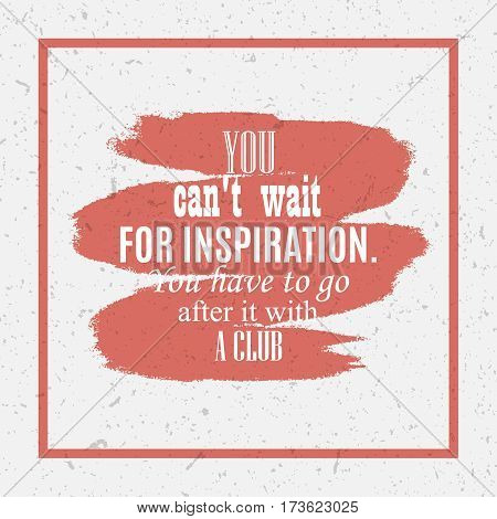 nspiration quote You can't wait after inspiration, you have to go after it with a club