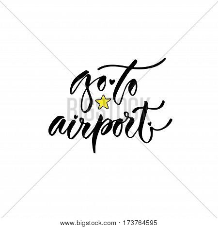 Modern vector lettering. Inspirational hand lettered quote for wall poster. Printable calligraphy phrase. T-shirt print design. Go to airport.