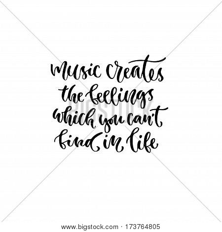 Modern vector lettering. Inspirational hand lettered quote for wall poster. Printable calligraphy phrase. T-shirt print design. Music creates the feelings which you cant find in life