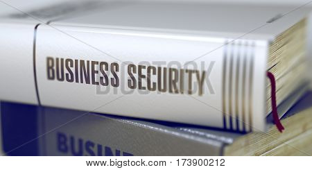Business Security - Closeup of the Book Title. Closeup View. Stack of Books with Title. Blurred. 3D Rendering.