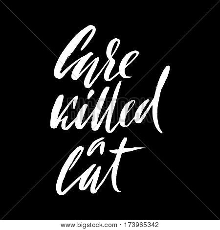 Care killed a cat. Hand drawn lettering proverb. Vector typography design. Handwritten inscription