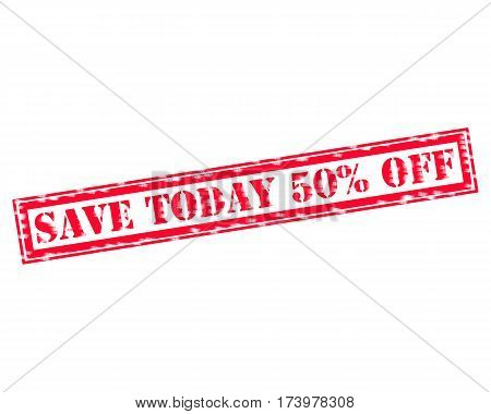 SAVE TODAY 50% OFF RED Stamp Text on white backgroud