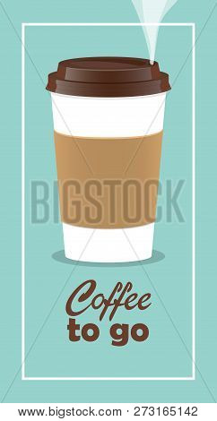 Coffee Takeaway Cup, Realistic. Coffee To Go Lettering. Close Up Take-out Coffee With Brown Cap And