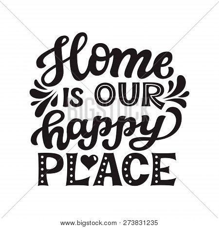 Home Is Our Happy Place.hand Drawn Lettering Quote. Vector Typography For Prints, Home, Kids Room De