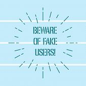 Word writing text Beware Of Fake Users. Business concept for Be aware of safety and danger in online communications Thin Beam Lines Spreading out Dash of Sunburst Radiates on Horizontal Strip. poster