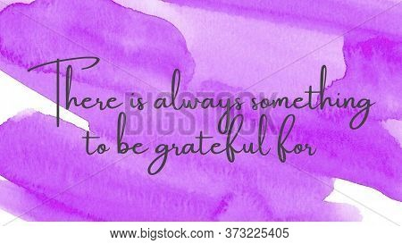 Inspirational Quote On A Watercolor Background With The Text There Is Always Something To Be Gratefu