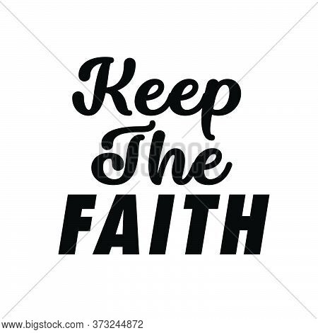Keep The Faith, Christian Faith, Typography For Print Or Use As Poster, Card, Flyer Or T Shirt
