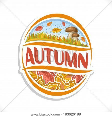 Vector logo for Autumn season: october rainy weather, rain and leaves fall on grassy meadow and 2 cep mushroom, oval art icon for autumn theme with title text - autumn, ellipse sign with maple foliage