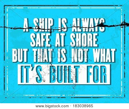 Inspiring motivation quote with text A Ship Is Always Safe At Shore But That Is Not What It Is Built For . Vector typography poster design concept. Distressed old metal sign texture.