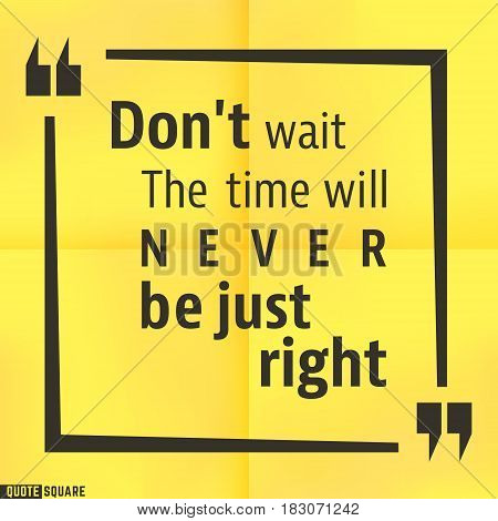 Quote motivational square template. Inspirational quotes box with slogan - Do not wait. The time will never be just right. Vector illustration.