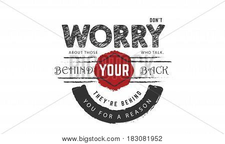don't worry about those who talk behind your back they're behind you for a reason
