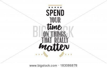 spend your time on things, that really matter