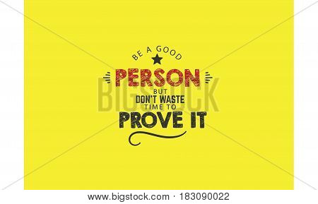 be a good person but don't waste time to prove it