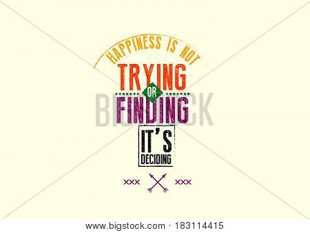 happiness is not trying or finding it's deciding
