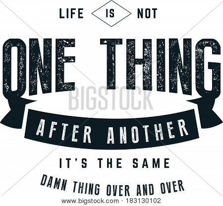 life is not one thing after another it's the same damn thing over and over