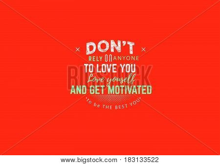 don't rely on anyone to love you, love yourself and get motivated to be the best you