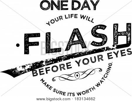 one day your life will flash before your eyes make sure its worth watching