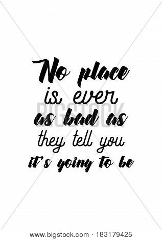 Travel life style inspiration quotes lettering. Motivational quote calligraphy. No place is ever as bad as they tell you it's going to be.