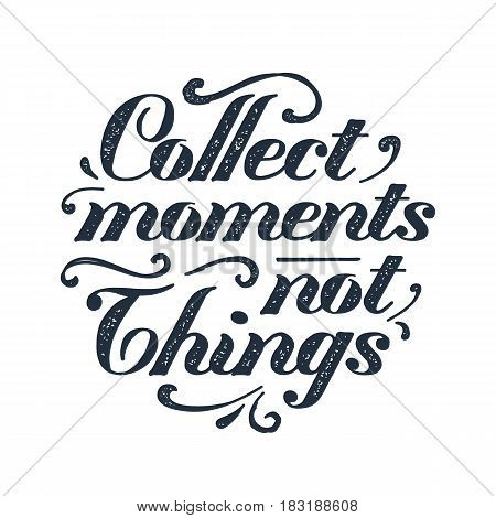 Inspirational black vector lettering on white background. Collect moments not thing.