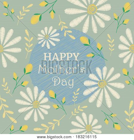 Vector greeting card design to Mothers day. Congratulation's background with text and embroidered camomiles and flowers.
