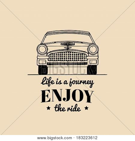 Life is a journey, enjoy the ride motivational quote. Vintage retro automobile logo. Vector typographic inspirational poster. Hand drawn car illustration in engraving style for store, garage etc.